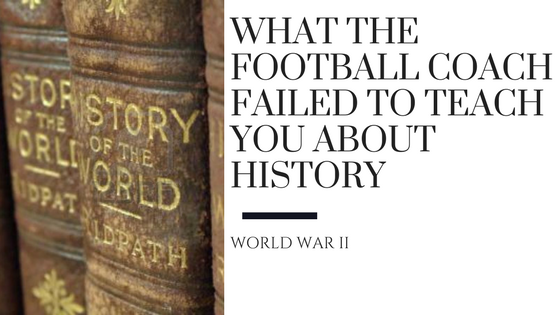 What the Football Coach Failed to Teach You About History: WWII
