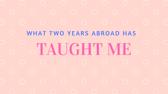 What 2 Years Abroad Has Taught Me